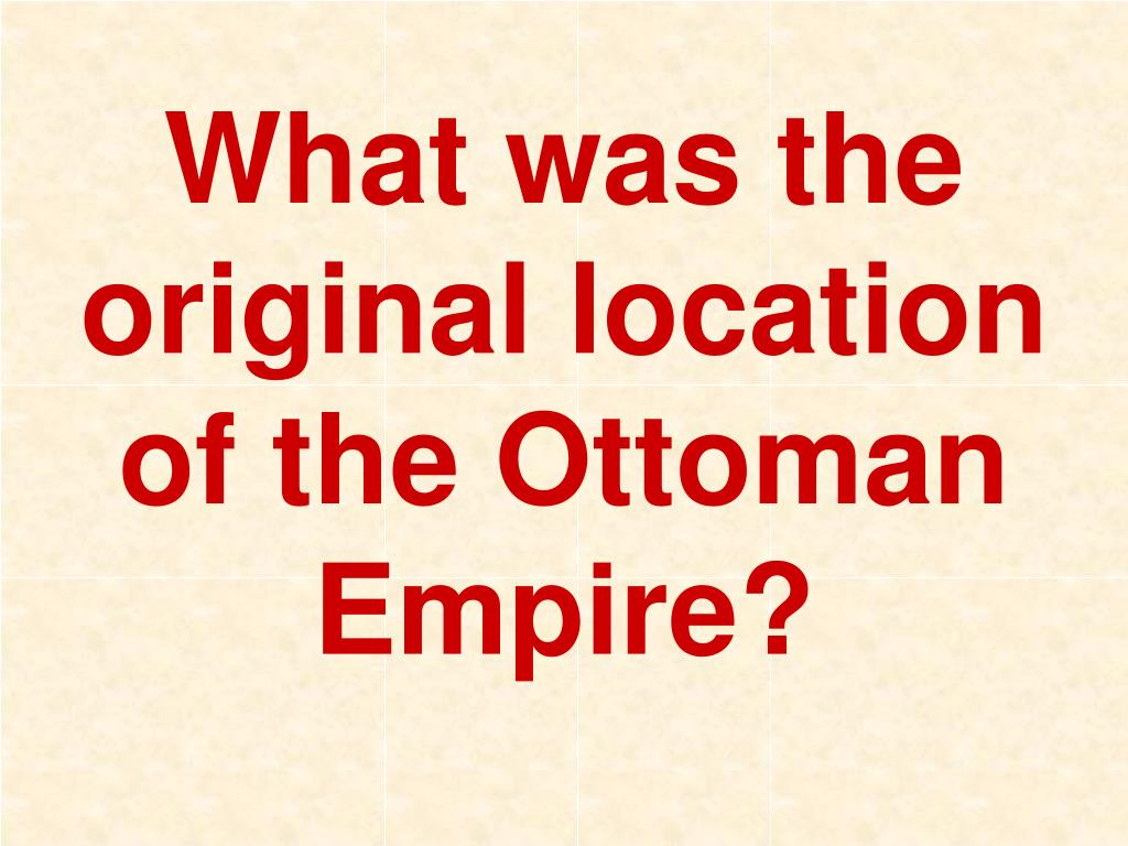 What was the original location of the Ottoman Empire?