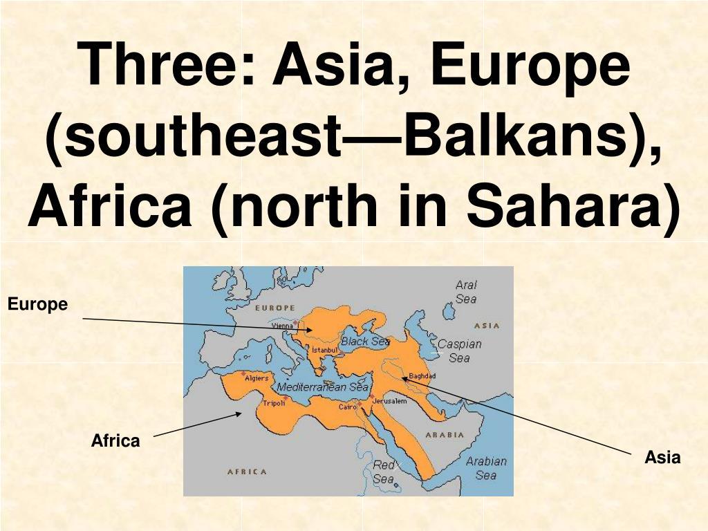 Three: Asia, Europe (southeast—Balkans), Africa (north in Sahara)