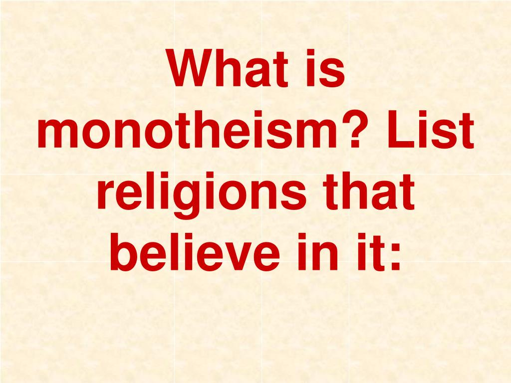 What is monotheism? List religions that believe in it: