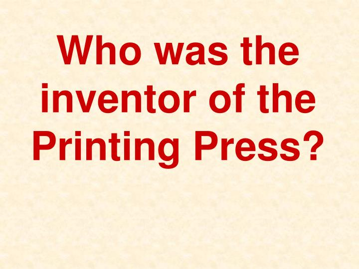 Who was the inventor of the Printing Press?