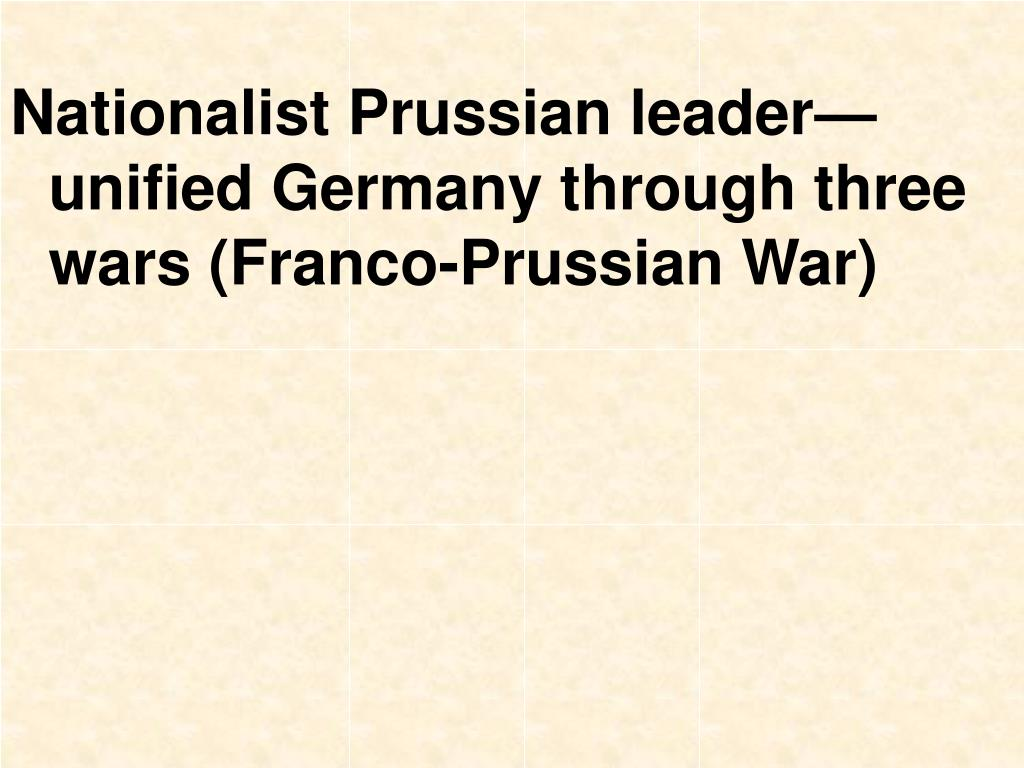 Nationalist Prussian leader—unified Germany through three wars (Franco-Prussian War)