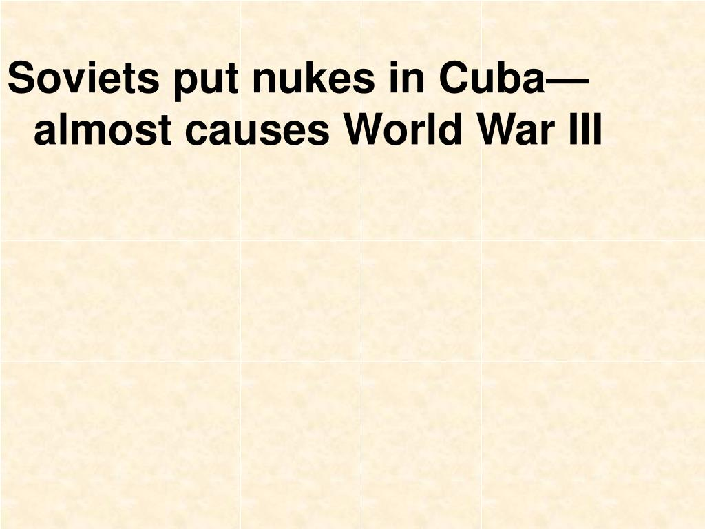 Soviets put nukes in Cuba—almost causes World War III