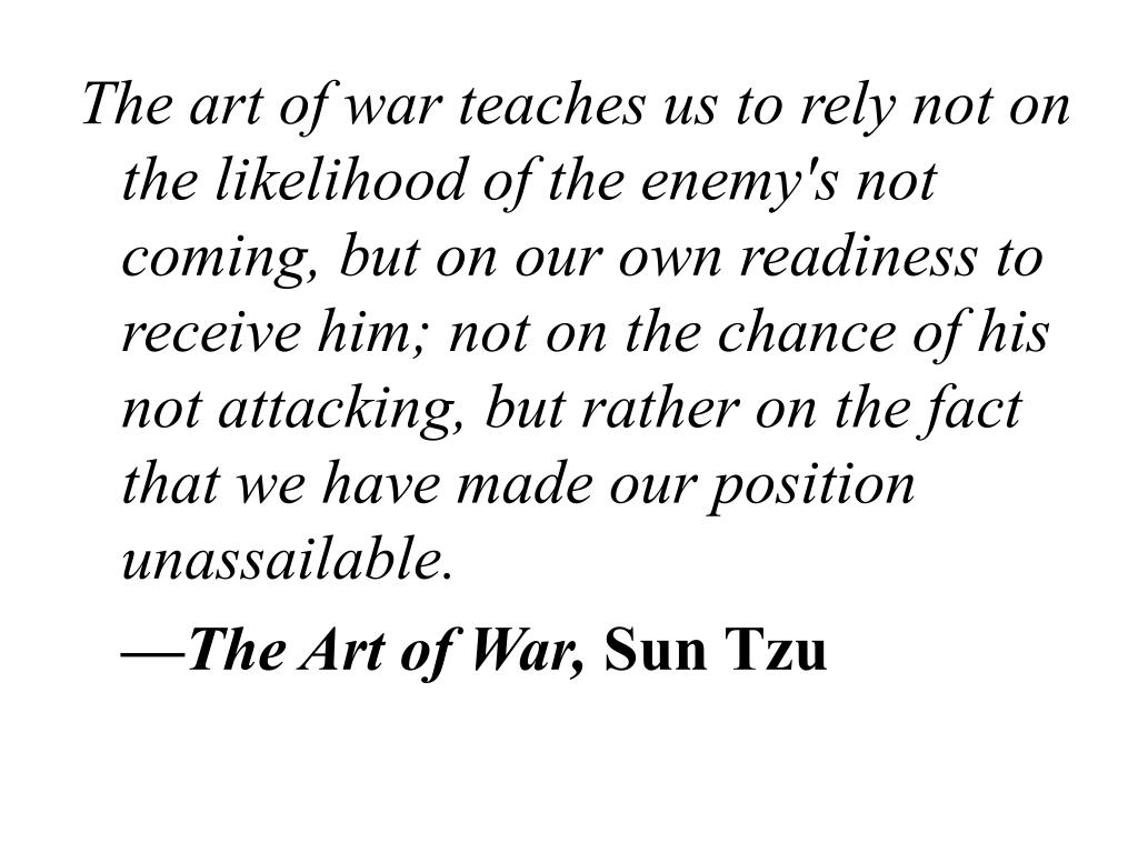The art of war teaches us to rely not on the likelihood of the enemy's not coming, but on our own readiness to receive him; not on the chance of his not attacking, but rather on the fact that we have made our position unassailable.
