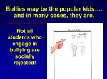 bullies may be the popular kids and in many cases they are