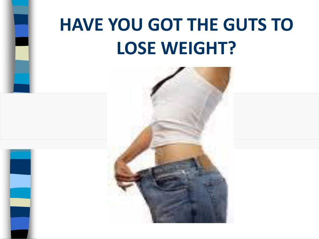 HAVE YOU GOT THE GUTS TO LOSE WEIGHT?
