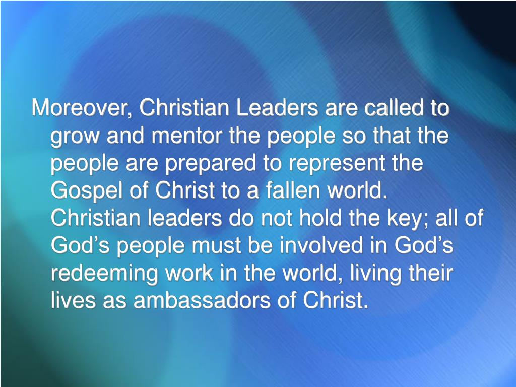 Moreover, Christian Leaders are called to grow and mentor the people so that the people are prepared to represent the Gospel of Christ to a fallen world.  Christian leaders do not hold the key; all of God's people must be involved in God's redeeming work in the world, living their lives as ambassadors of Christ.