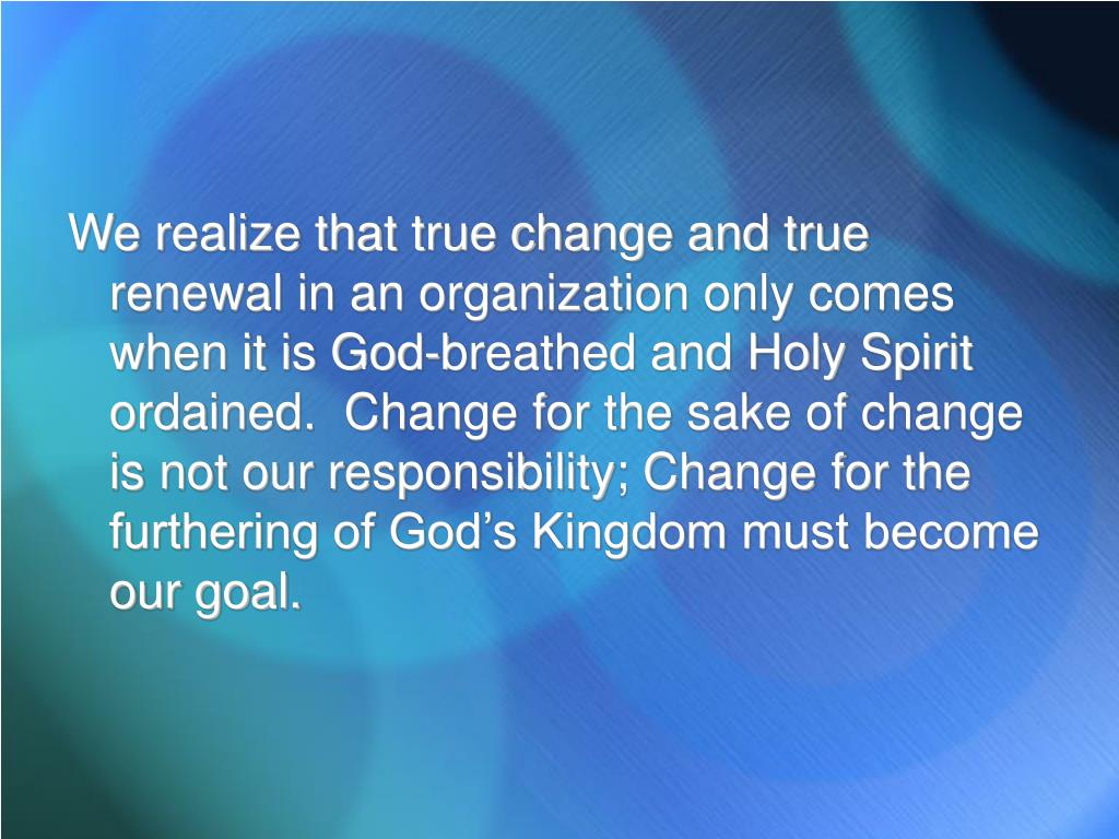 We realize that true change and true renewal in an organization only comes when it is God-breathed and Holy Spirit ordained.  Change for the sake of change is not our responsibility; Change for the furthering of God's Kingdom must become our goal.