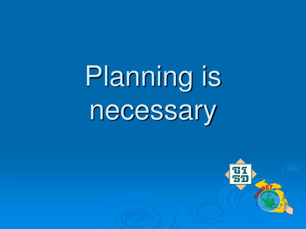 Planning is necessary