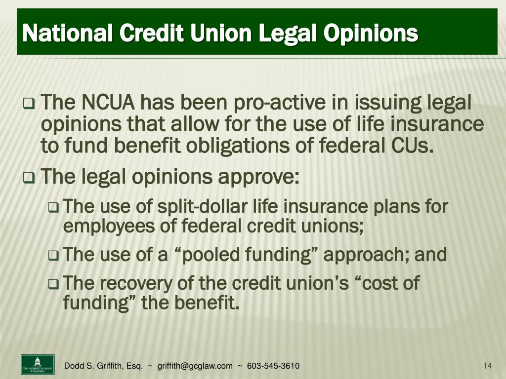 The NCUA has been pro-active in issuing legal opinions that allow for the use of life insurance to fund benefit obligations of federal CUs.