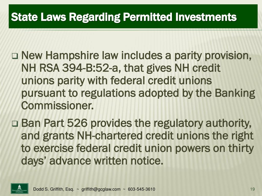 New Hampshire law includes a parity provision, NH RSA 394-B:52-a, that gives NH credit unions parity with federal credit unions pursuant to regulations adopted by the Banking Commissioner.