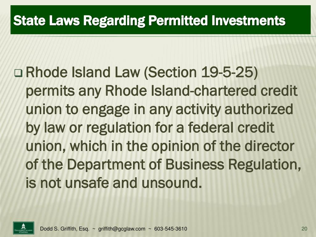 Rhode Island Law (Section 19-5-25) permits any Rhode Island-chartered credit union to engage in any activity authorized by law or regulation for a federal credit union, which in the opinion of the director of the Department of Business Regulation, is not unsafe and unsound.