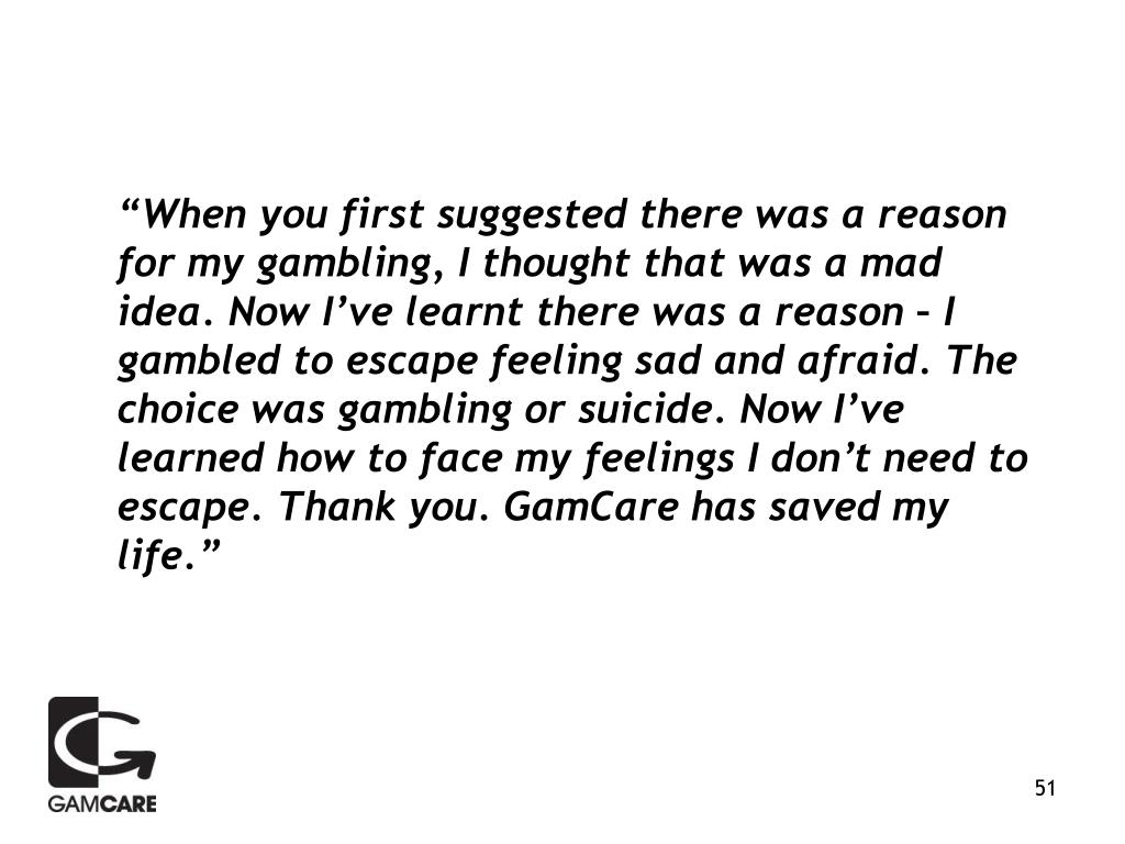 """""""When you first suggested there was a reason for my gambling, I thought that was a mad idea. Now I've learnt there was a reason – I gambled to escape feeling sad and afraid. The choice was gambling or suicide. Now I've learned how to face my feelings I don't need to escape. Thank you. GamCare has saved my life."""""""