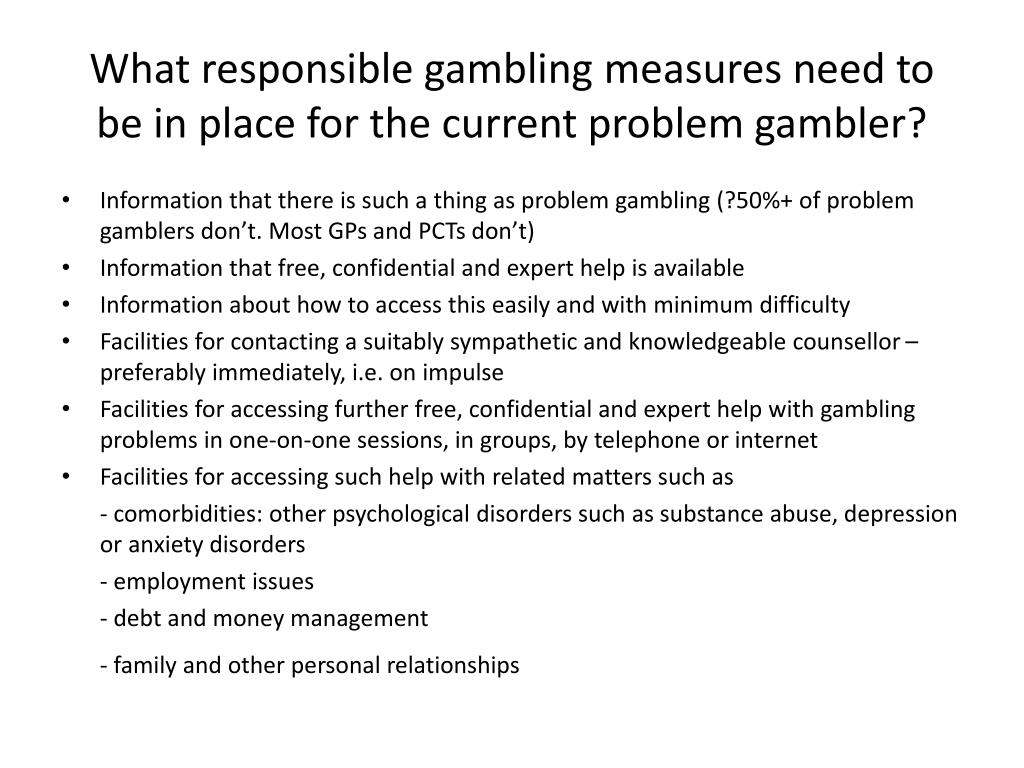 What responsible gambling measures need to be in place for the current problem gambler?