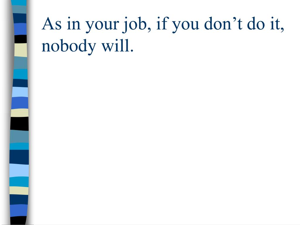 As in your job, if you don't do it, nobody will.