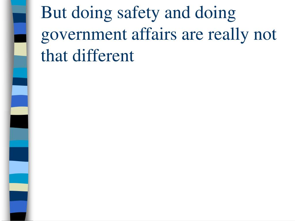 But doing safety and doing government affairs are really not that different