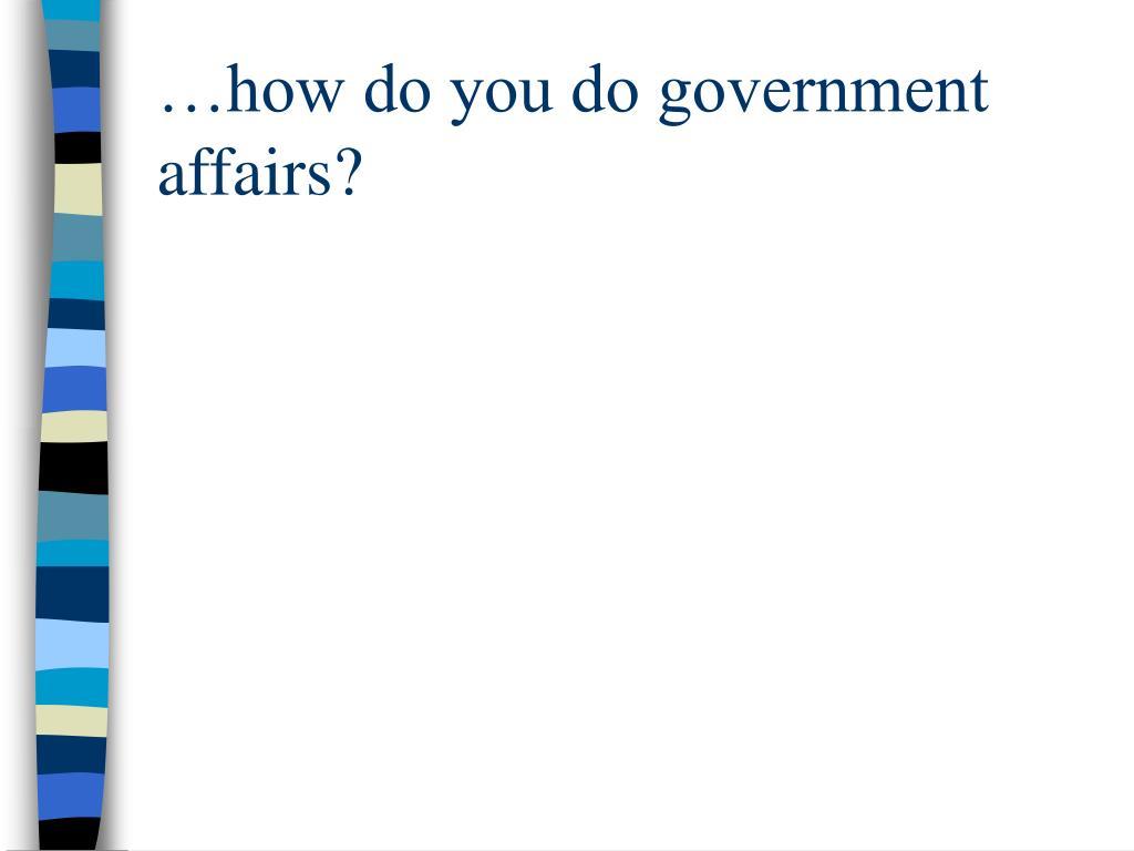 …how do you do government affairs?