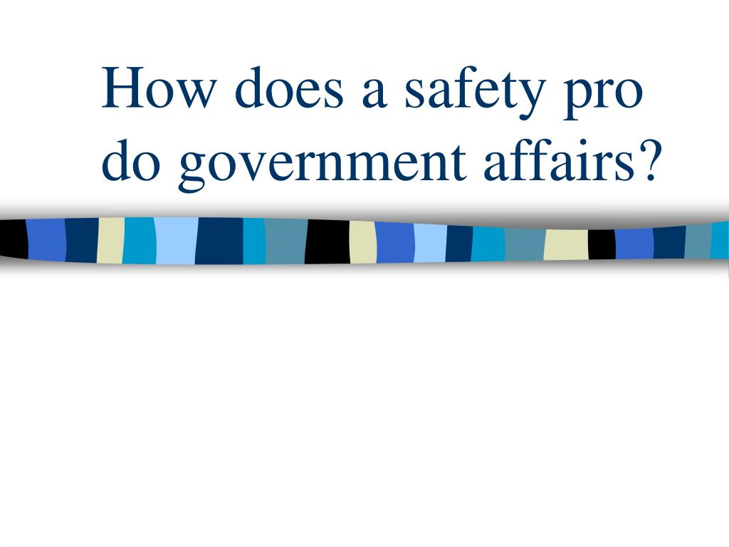 How does a safety pro do government affairs?