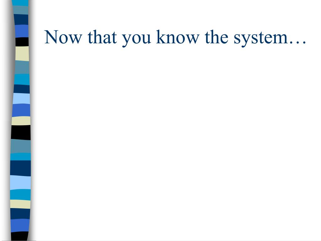 Now that you know the system…