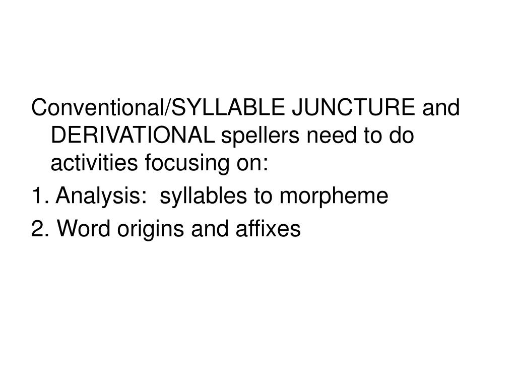 Conventional/SYLLABLE JUNCTURE and DERIVATIONAL spellers need to do activities focusing on: