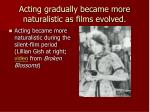 acting gradually became more naturalistic as films evolved