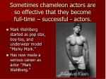 sometimes chameleon actors are so effective that they become full time successful actors