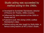 studio acting was succeeded by method acting in the 1960s