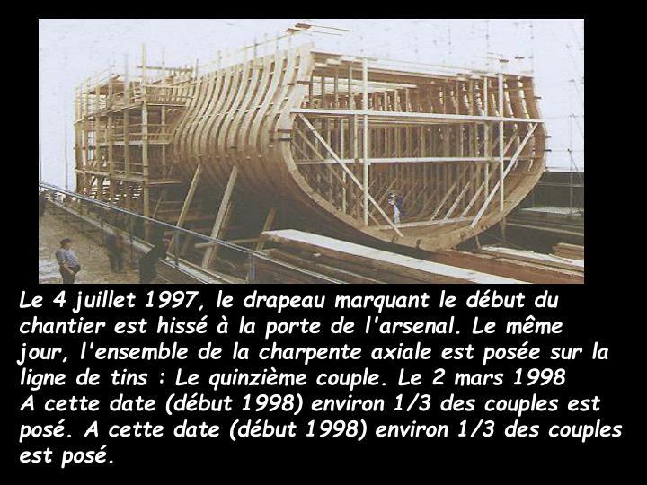 Le 4 juillet 1997, le drapeau marquant le début du chantier est hissé à la porte de l'arsenal. Le même jour, l'ensemble de la charpente axiale est posée sur la ligne de tins : Le quinzième couple. Le 2 mars 1998