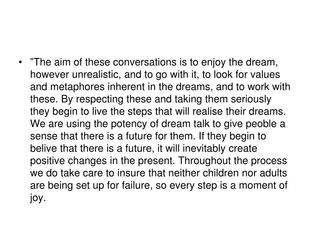 """The aim of these conversations is to enjoy the dream, however unrealistic, and to go with it, to look for values and metaphores inherent in the dreams, and to work with these. By respecting these and taking them seriously they begin to live the steps that will realise their dreams. We are using the potency of dream talk to give peoble a sense that there is a future for them. If they begin to belive that there is a future, it will inevitably create positive changes in the present. Throughout the process we do take care to insure that neither children nor adults are being set up for failure, so every step is a moment of joy."