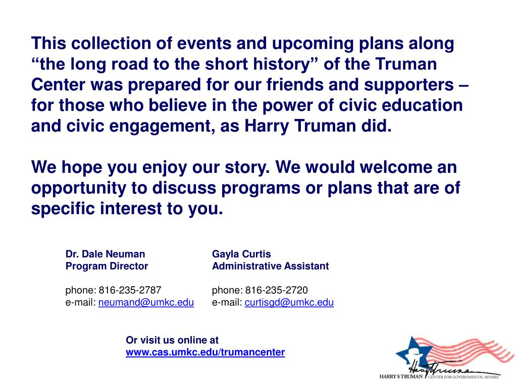 """This collection of events and upcoming plans along """"the long road to the short history"""" of the Truman Center was prepared for our friends and supporters – for those who believe in the power of civic education and civic engagement, as Harry Truman did."""