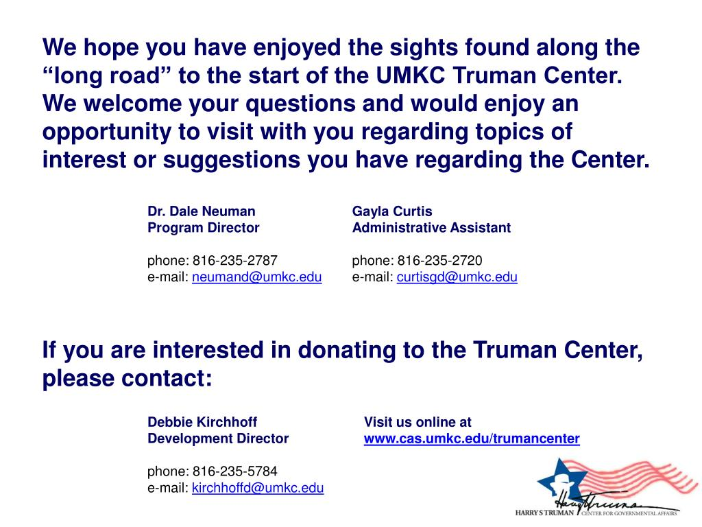 """We hope you have enjoyed the sights found along the """"long road"""" to the start of the UMKC Truman Center. We welcome your questions and would enjoy an opportunity to visit with you regarding topics of interest or suggestions you have regarding the Center."""