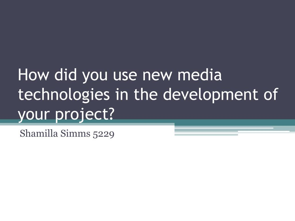 how did you use new media technologies in the development of your project