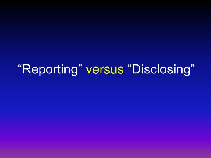 Reporting versus disclosing