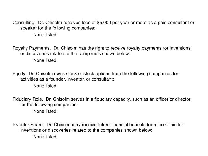 Consulting.  Dr. Chisolm receives fees of $5,000 per year or more as a paid consultant or speaker for the following companies: