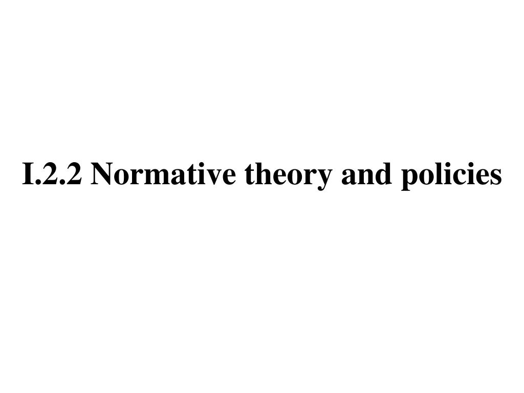 I.2.2 Normative theory and policies