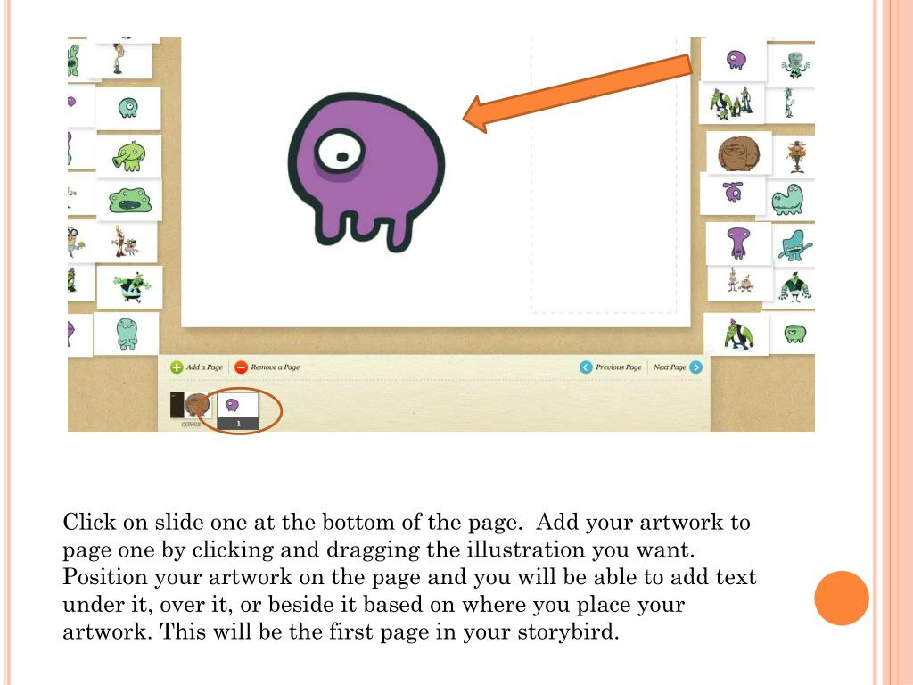 Click on slide one at the bottom of the page.  Add your artwork to page one by clicking and dragging the illustration you want.  Position your artwork on the page and you will be able to add text under it, over it, or beside it based on where you place your artwork. This will be the first page in your