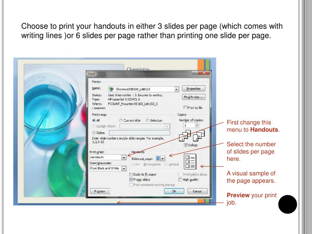 Choose to print your handouts in either 3 slides per page (which comes with writing lines )or 6 slides per page rather than printing one slide per page.