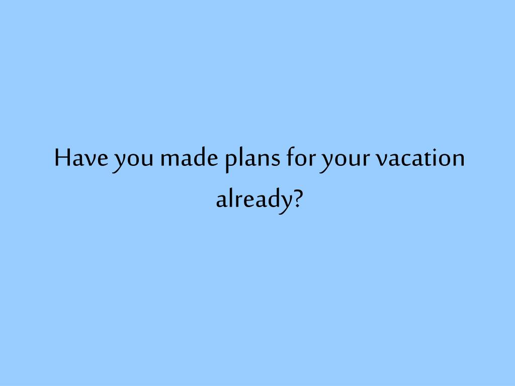 have you made plans for your vacation already l.