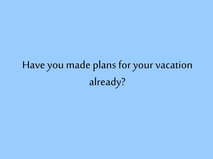 have you made plans for your vacation already n.
