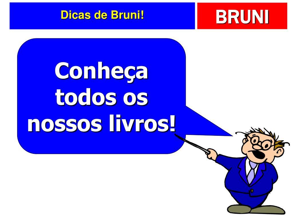 Dicas de Bruni!