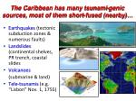 the caribbean has many tsunami genic sources most of them short fused nearby