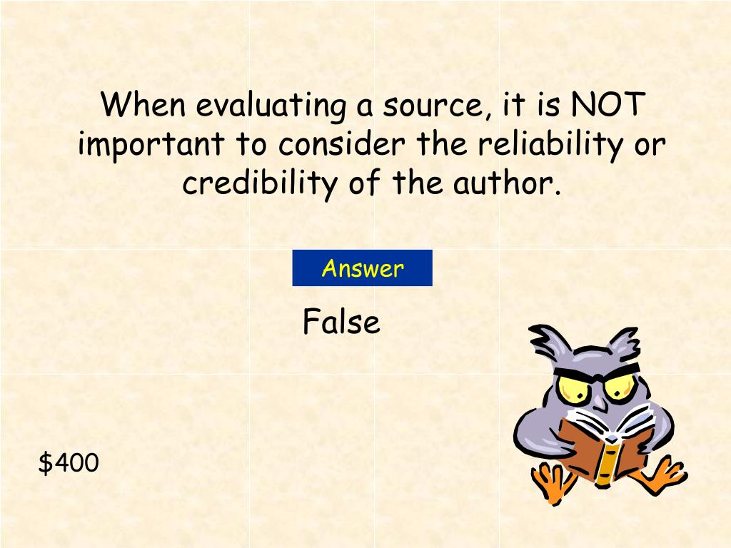 When evaluating a source, it is NOT important to consider the reliability or credibility of the author.