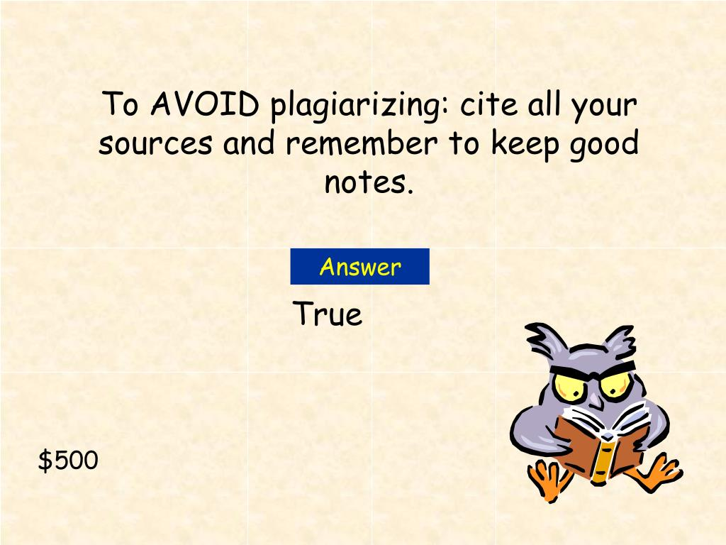 To AVOID plagiarizing: cite all your sources and remember to keep good notes.