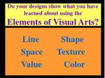 do your designs show what you have learned about using the elements of visual arts