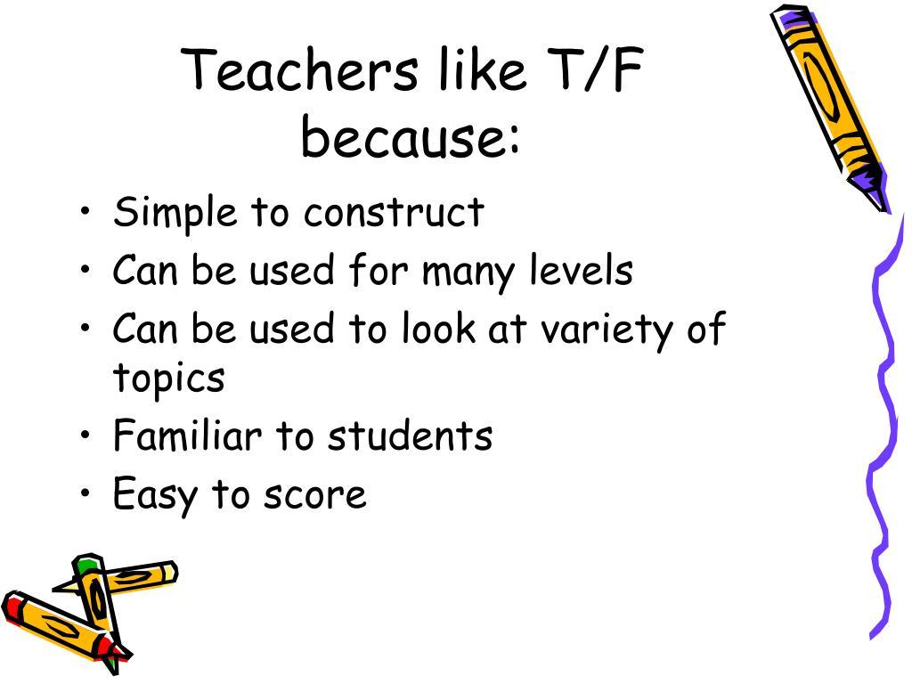 Teachers like T/F because: