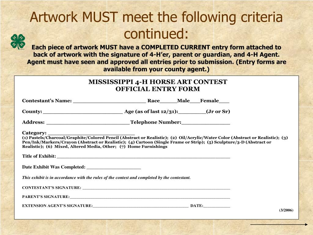 Each piece of artwork MUST have a COMPLETED CURRENT entry form attached to back of artwork with the signature of 4-H'er, parent or guardian, and 4-H Agent.  Agent must have seen and approved all entries prior to submission. (Entry forms are available from your county agent.)