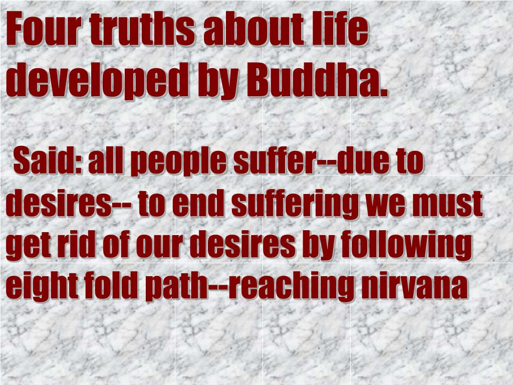 Four truths about life developed by Buddha.