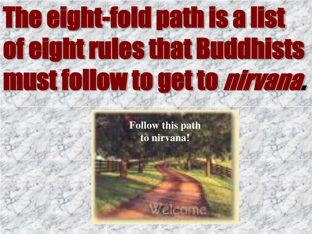 The eight-fold path is a list of eight rules that Buddhists must follow to get to