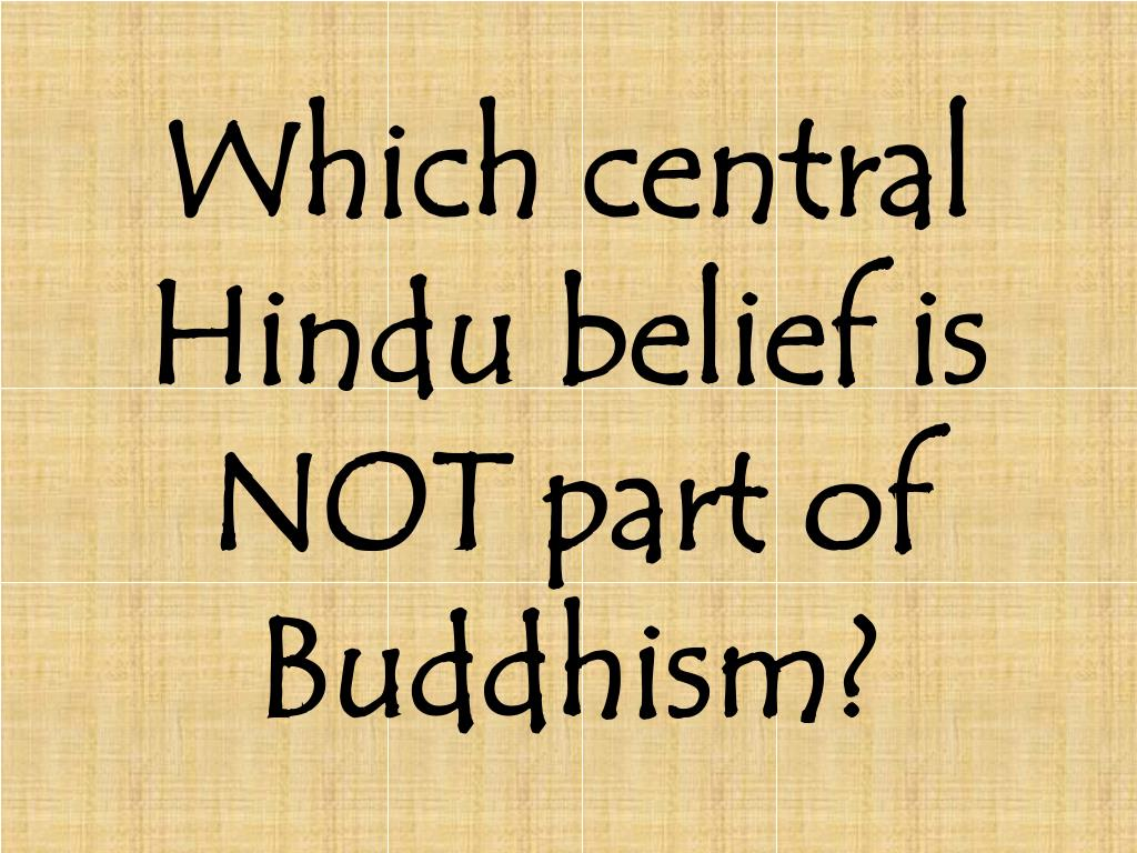 Which central Hindu belief is NOT part of Buddhism?