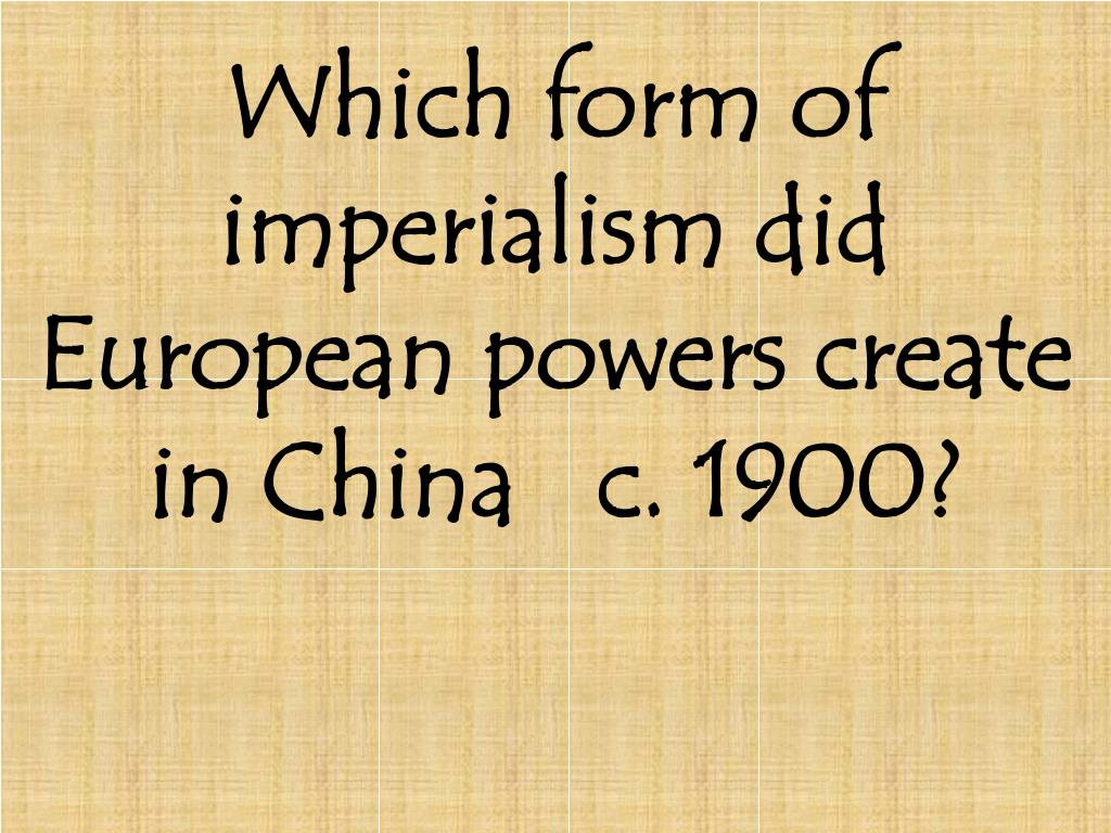 Which form of imperialism did European powers create in China   c. 1900?