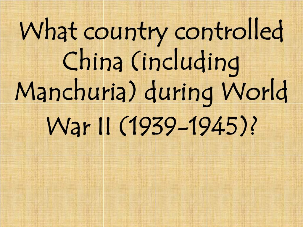 What country controlled China (including Manchuria) during World War II (1939-1945)?